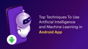 Top Techniques To Use Artificial Intelligence and Machine Learning in Android App